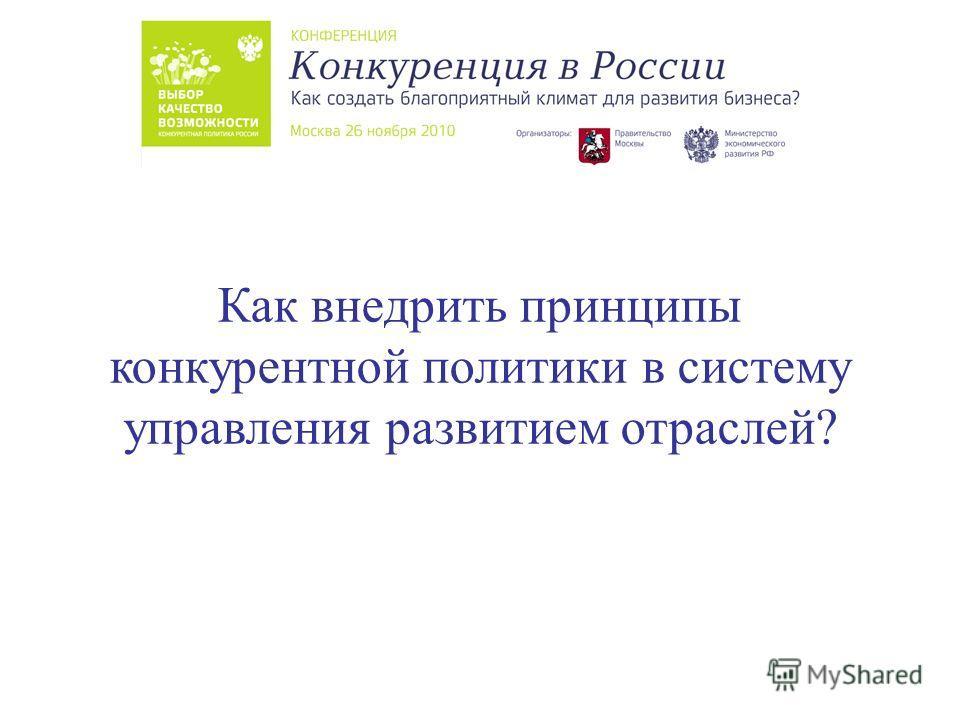 Как внедрить принципы конкурентной политики в систему управления развитием отраслей?