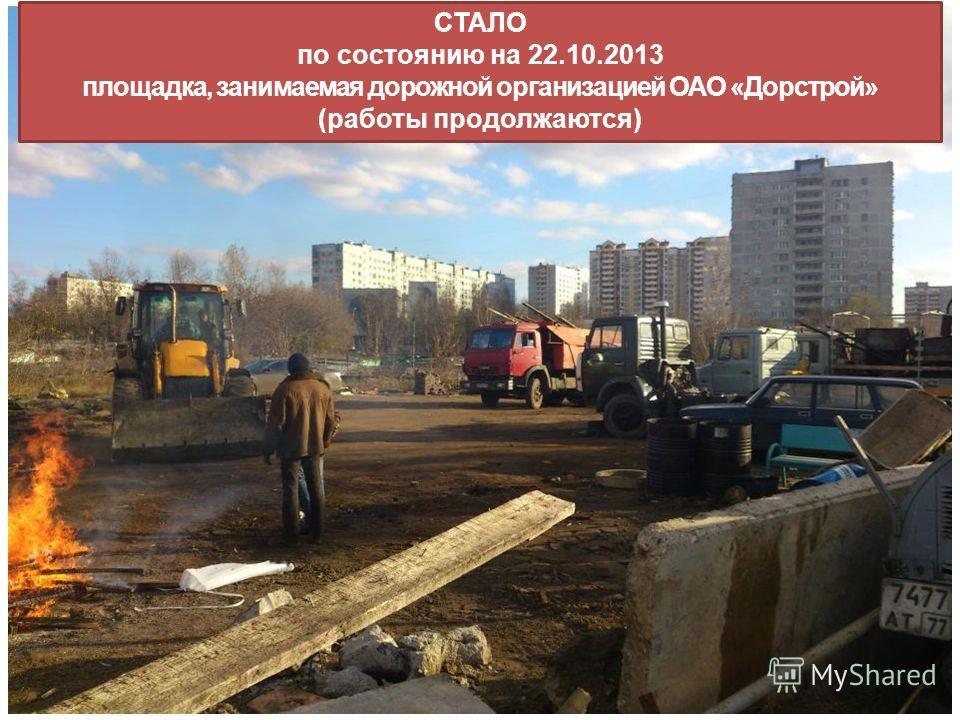 СТАЛО по состоянию на 22.10.2013 площадка, занимаемая дорожной организацией ОАО «Дорстрой» (работы продолжаются)