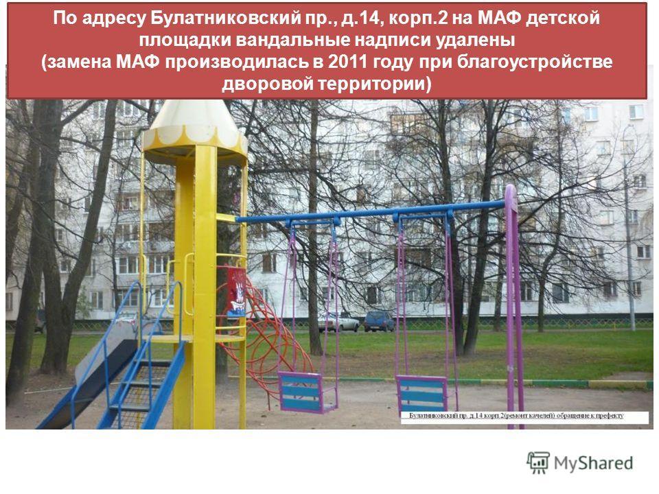 По адресу Булатниковский пр., д.14, корп.2 на МАФ детской площадки вандальные надписи удалены (замена МАФ производилась в 2011 году при благоустройстве дворовой территории)