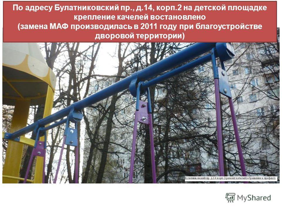 По адресу Булатниковский пр., д.14, корп.2 на детской площадке крепление качелей востановлено (замена МАФ производилась в 2011 году при благоустройстве дворовой территории)