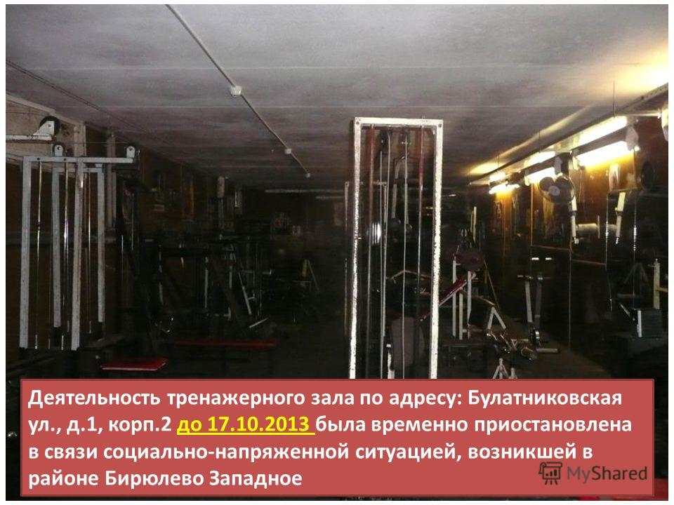 Деятельность тренажерного зала по адресу: Булатниковская ул., д.1, корп.2 до 17.10.2013 была временно приостановлена в связи социально-напряженной ситуацией, возникшей в районе Бирюлево Западное