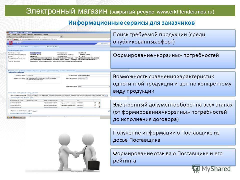 Информационные сервисы для заказчиков Электронный магазин (закрытый ресурс www.erkt.tender.mos.ru) Поиск требуемой продукции (среди опубликованных оферт) Формирование «корзины» потребностей Электронный документооборот на всех этапах (от формирования