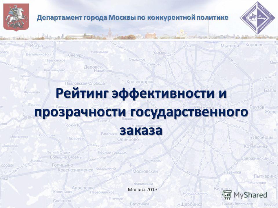 Департамент города Москвы по конкурентной политике Рейтинг эффективности и прозрачности государственного заказа Москва 2013