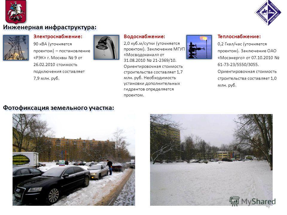 Фотофиксация земельного участка: 4 Инженерная инфраструктура: Электроснабжение: 90 кВА (уточняется проектом) – постановление «РЭК» г. Москвы 9 от 26.02.2010 стоимость подключения составляет 7,9 млн. руб. Теплоснабжение: 0,2 Гкал/час (уточняется проек