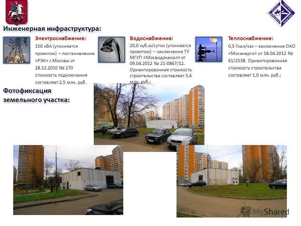 Фотофиксация земельного участка: 4 Инженерная инфраструктура: Электроснабжение: 150 кВА (уточняется проектом) – постановление «РЭК» г.Москвы от 28.12.2010 270 стоимость подключения составляет 2,5 млн. руб. Теплоснабжение: 0,5 Гкал/час – заключение ОА