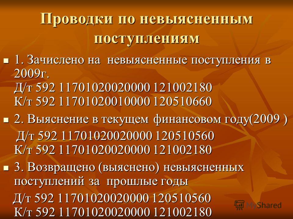 Проводки по невыясненным поступлениям 1. Зачислено на невыясненные поступления в 2009г. Д/т 592 11701020020000 121002180 К/т 592 11701020010000 120510660 1. Зачислено на невыясненные поступления в 2009г. Д/т 592 11701020020000 121002180 К/т 592 11701