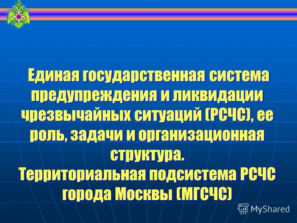 Единая государственная система предупреждения и ликвидации чрезвычайных ситуаций (РСЧС), ее роль, задачи и организационная структура. Территориальная подсистема РСЧС города Москвы (МГСЧС) Единая государственная система предупреждения и ликвидации чре