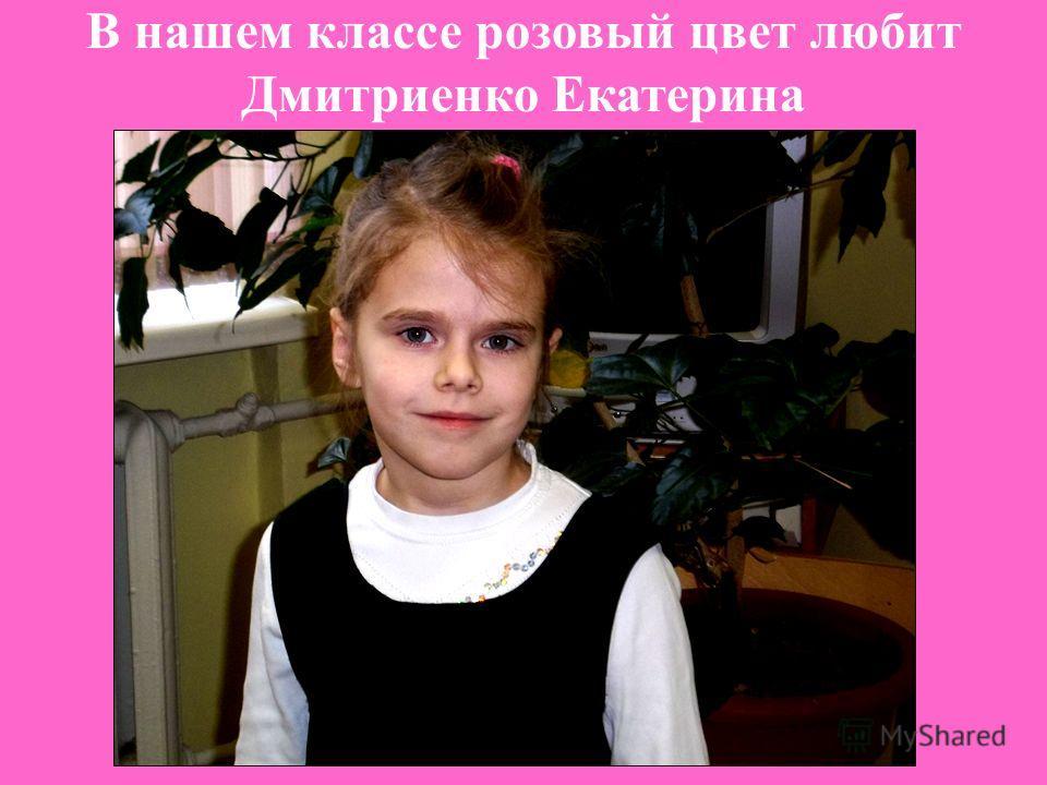 В нашем классе розовый цвет любит Дмитриенко Екатерина