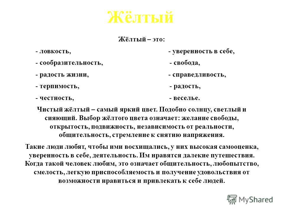 Жёлтый Жёлтый – это: - ловкость, - уверенность в себе, - сообразительность, - свобода, - радость жизни, - справедливость, - терпимость, - радость, - честность, - веселье. Чистый жёлтый – самый яркий цвет. Подобно солнцу, светлый и сияющий. Выбор жёлт
