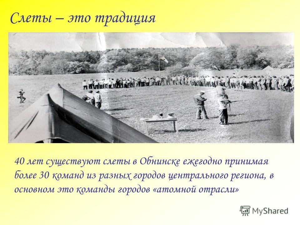 Слеты – это традиция 40 лет существуют слеты в Обнинске ежегодно принимая более 30 команд из разных городов центрального региона, в основном это команды городов «атомной отрасли»