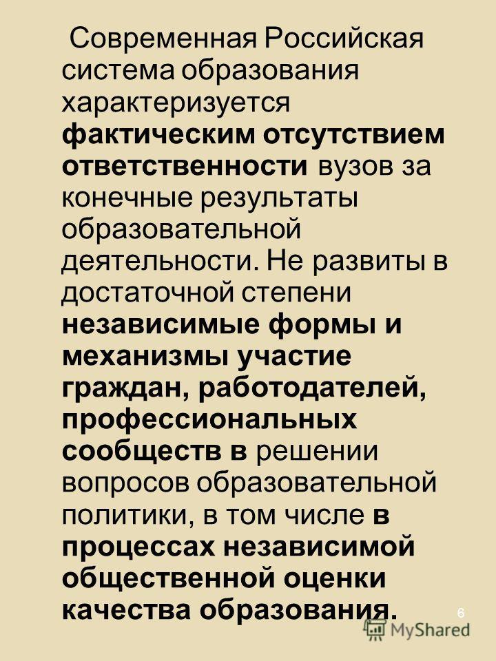 6 Современная Российская система образования характеризуется фактическим отсутствием ответственности вузов за конечные результаты образовательной деятельности. Не развиты в достаточной степени независимые формы и механизмы участие граждан, работодате