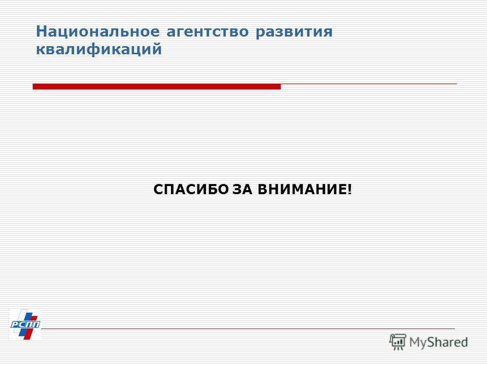 Национальное агентство развития квалификаций СПАСИБО ЗА ВНИМАНИЕ!