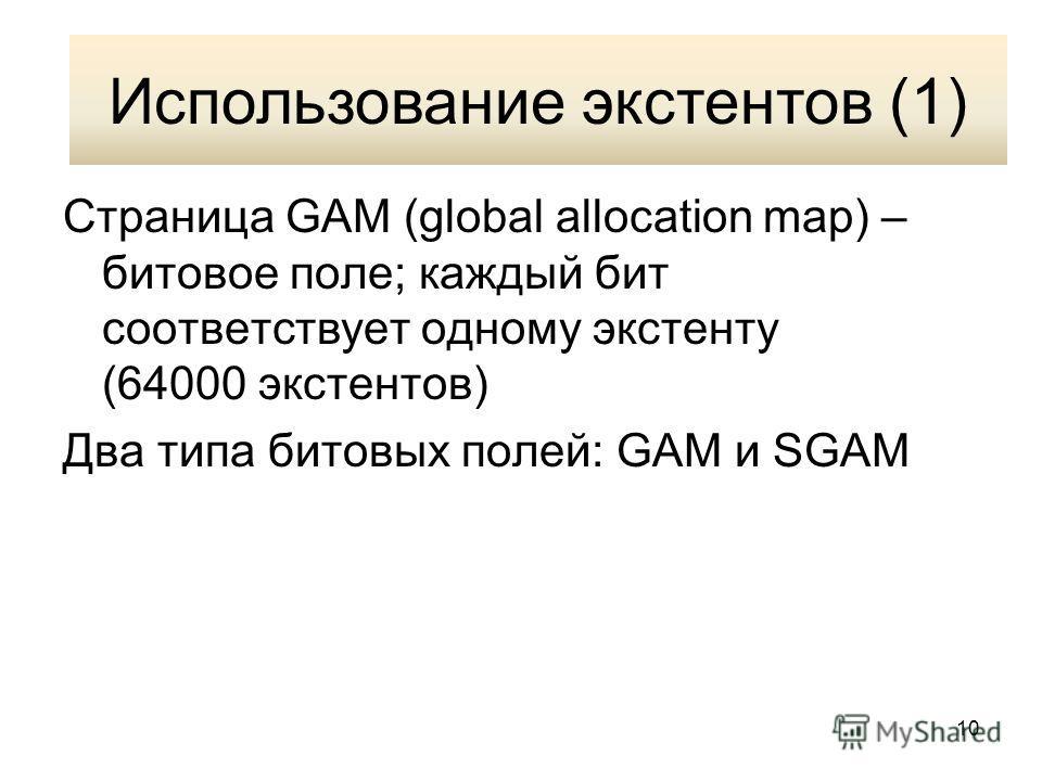 10 Использование экстентов (1) Страница GAM (global allocation map) – битовое поле; каждый бит соответствует одному экстенту (64000 экстентов) Два типа битовых полей: GAM и SGAM Использование экстентов (1)