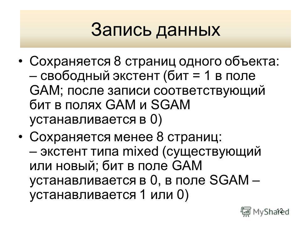 12 Запись данных Сохраняется 8 страниц одного объекта: – свободный экстент (бит = 1 в поле GAM; после записи соответствующий бит в полях GAM и SGAM устанавливается в 0) Сохраняется менее 8 страниц: – экстент типа mixed (существующий или новый; бит в