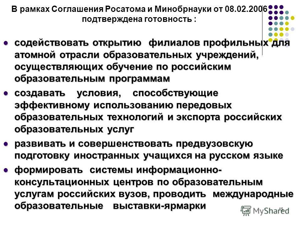15 В рамках Соглашения Росатома и Минобрнауки от 08.02.2006 подтверждена готовность : содействовать открытию филиалов профильных для атомной отрасли образовательных учреждений, осуществляющих обучение по российским образовательным программам содейств