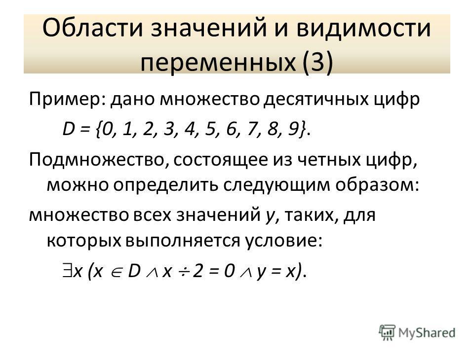 Области значений и видимости переменных (3) Пример: дано множество десятичных цифр D = {0, 1, 2, 3, 4, 5, 6, 7, 8, 9}. Подмножество, состоящее из четных цифр, можно определить следующим образом: множество всех значений y, таких, для которых выполняет