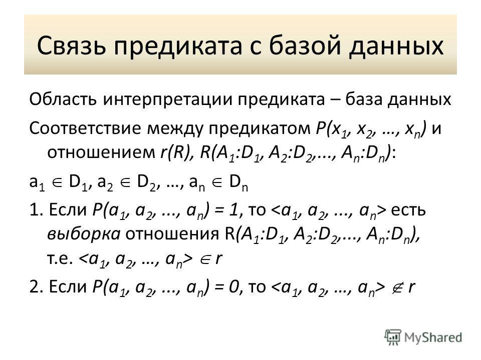 Связь предиката с базой данных Область интерпретации предиката – база данных Соответствие между предикатом P(x 1, x 2, …, x n ) и отношением r(R), R(A 1 :D 1, A 2 :D 2,..., A n :D n ): a 1 D 1, a 2 D 2, …, a n D n 1. Если P(a 1, a 2,..., a n ) = 1, т