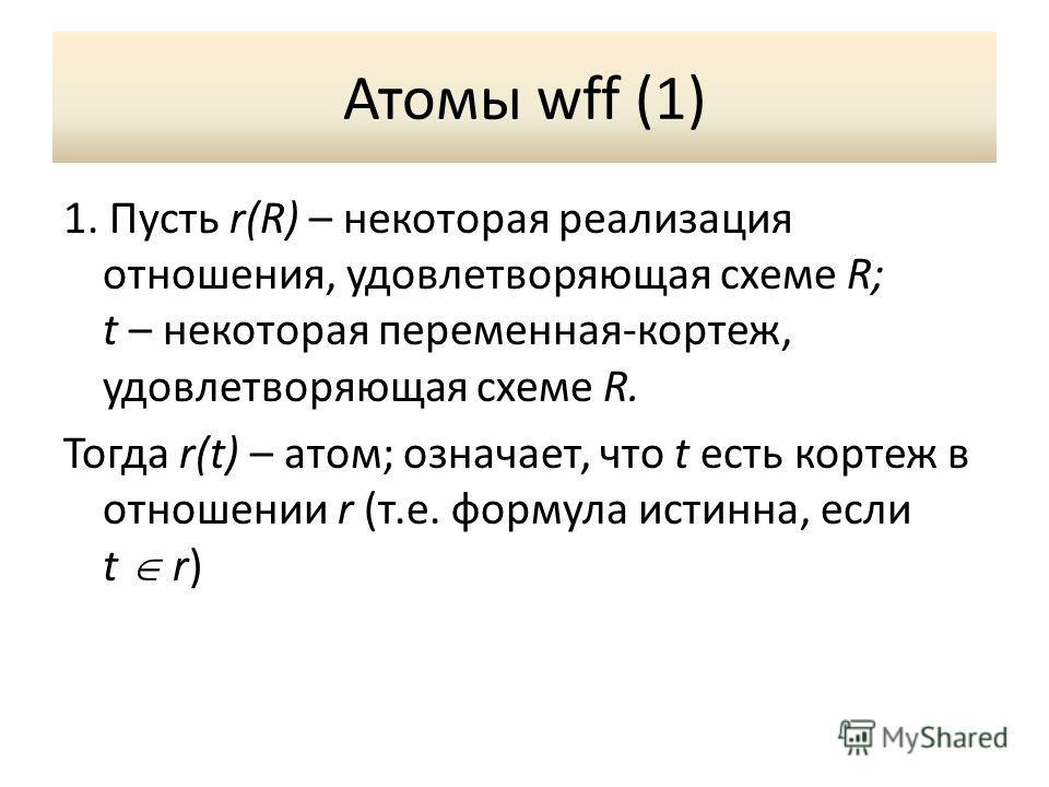 Атомы wff (1) 1. Пусть r(R) – некоторая реализация отношения, удовлетворяющая схеме R; t – некоторая переменная-кортеж, удовлетворяющая схеме R. Тогда r(t) – атом; означает, что t есть кортеж в отношении r (т.е. формула истинна, если t r)