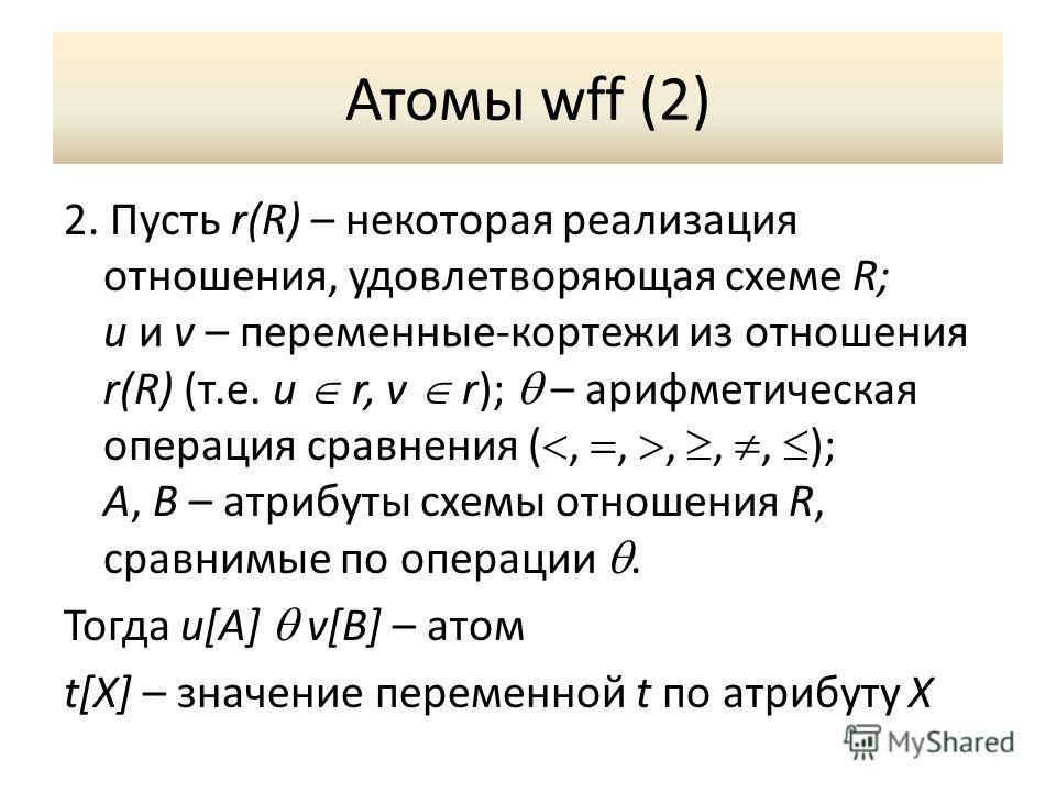 Атомы wff (2) 2. Пусть r(R) – некоторая реализация отношения, удовлетворяющая схеме R; u и v – переменные-кортежи из отношения r(R) (т.е. u r, v r); – арифметическая операция сравнения (,,,,, ); A, B – атрибуты схемы отношения R, сравнимые по операци