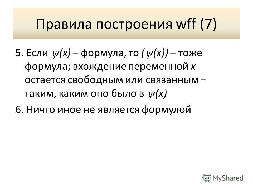 Правила построения wff (7) 5. Если (x) – формула, то ( (x)) – тоже формула; вхождение переменной x остается свободным или связанным – таким, каким оно было в (x) 6. Ничто иное не является формулой