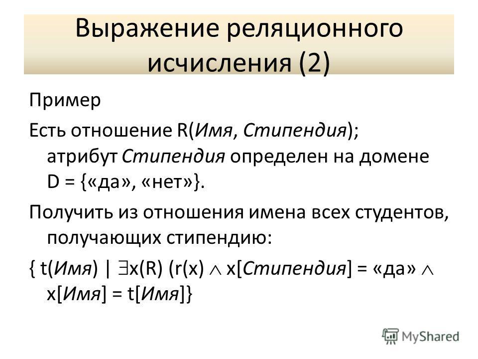 Выражение реляционного исчисления (2) Пример Есть отношение R(Имя, Стипендия); атрибут Стипендия определен на домене D = {«да», «нет»}. Получить из отношения имена всех студентов, получающих стипендию: { t(Имя) | x(R) (r(x) x[Стипендия] = «да» x[Имя]