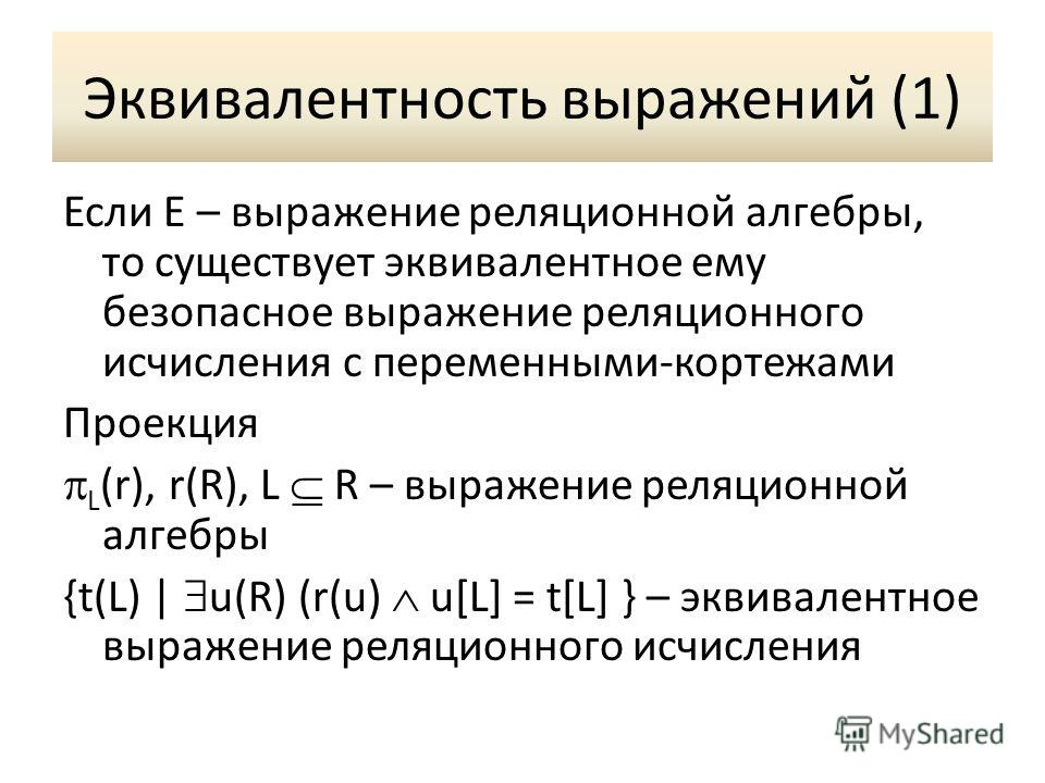 Эквивалентность выражений (1) Если E – выражение реляционной алгебры, то существует эквивалентное ему безопасное выражение реляционного исчисления с переменными-кортежами Проекция L (r), r(R), L R – выражение реляционной алгебры {t(L) | u(R) (r(u) u[
