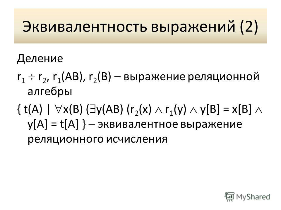 Эквивалентность выражений (2) Деление r 1 r 2, r 1 (AB), r 2 (B) – выражение реляционной алгебры { t(A) | x(B) ( y(AB) (r 2 (x) r 1 (y) y[B] = x[B] y[A] = t[A] } – эквивалентное выражение реляционного исчисления