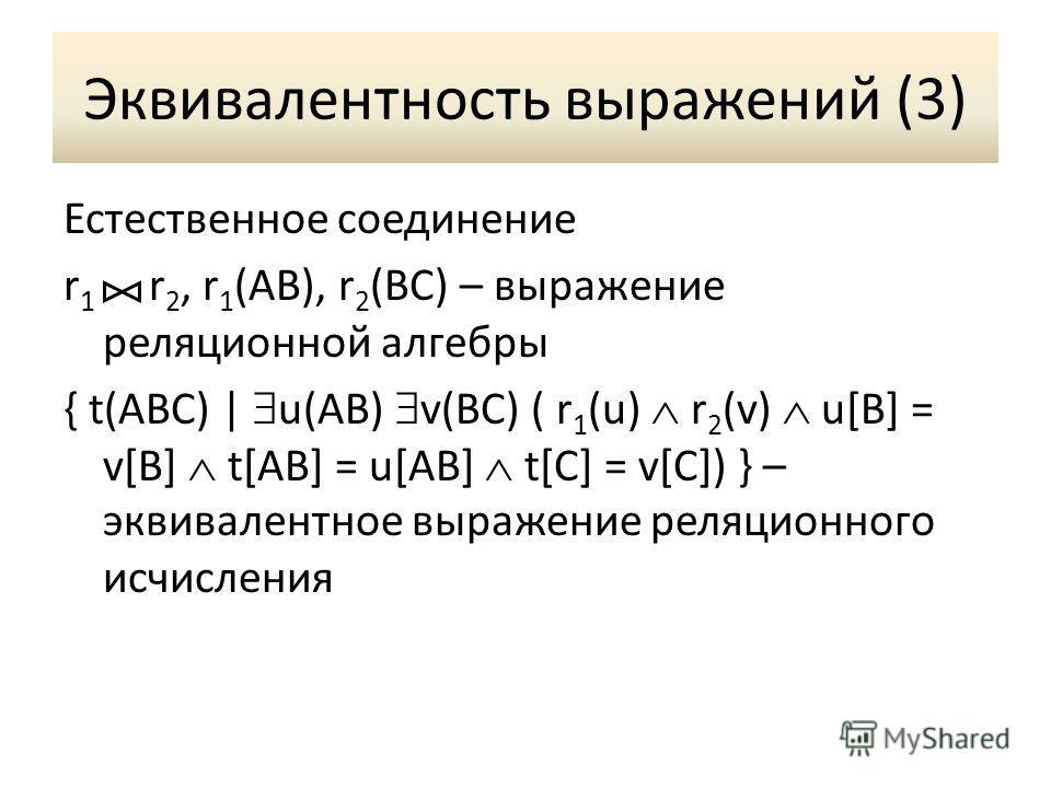 Эквивалентность выражений (3) Естественное соединение r 1 r 2, r 1 (AB), r 2 (BC) – выражение реляционной алгебры { t(ABC) | u(AB) v(BC) ( r 1 (u) r 2 (v) u[B] = v[B] t[AB] = u[AB] t[C] = v[C]) } – эквивалентное выражение реляционного исчисления