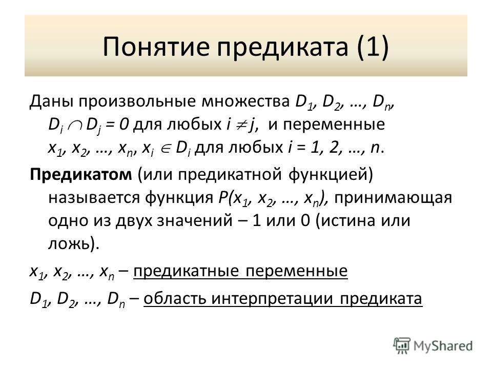 Понятие предиката (1) Даны произвольные множества D 1, D 2, …, D n, D i D j = 0 для любых i j, и переменные x 1, x 2, …, x n, x i D i для любых i = 1, 2, …, n. Предикатом (или предикатной функцией) называется функция P(x 1, x 2, …, x n ), принимающая