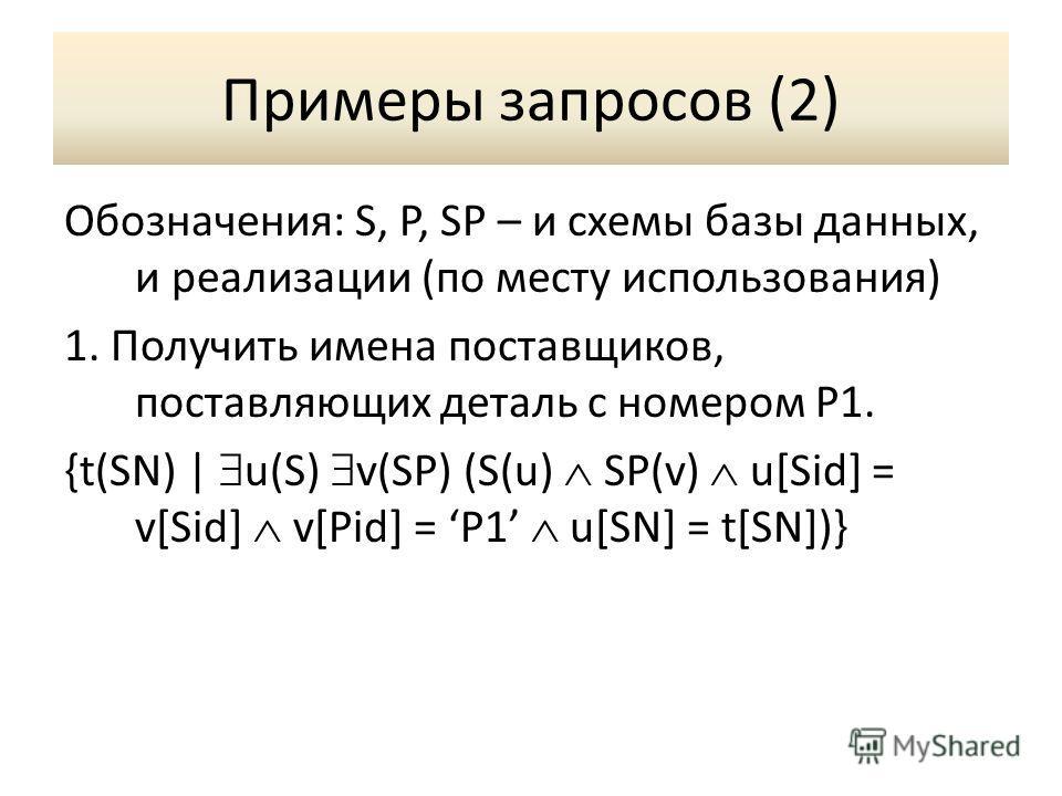 Примеры запросов (2) Обозначения: S, P, SP – и схемы базы данных, и реализации (по месту использования) 1. Получить имена поставщиков, поставляющих деталь с номером P1. {t(SN) | u(S) v(SP) (S(u) SP(v) u[Sid] = v[Sid] v[Pid] = P1 u[SN] = t[SN])}