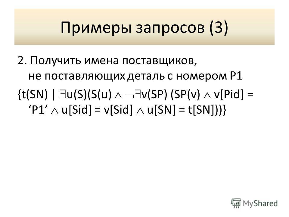 Примеры запросов (3) 2. Получить имена поставщиков, не поставляющих деталь с номером P1 {t(SN) | u(S)(S(u) v(SP) (SP(v) v[Pid] = P1 u[Sid] = v[Sid] u[SN] = t[SN]))}