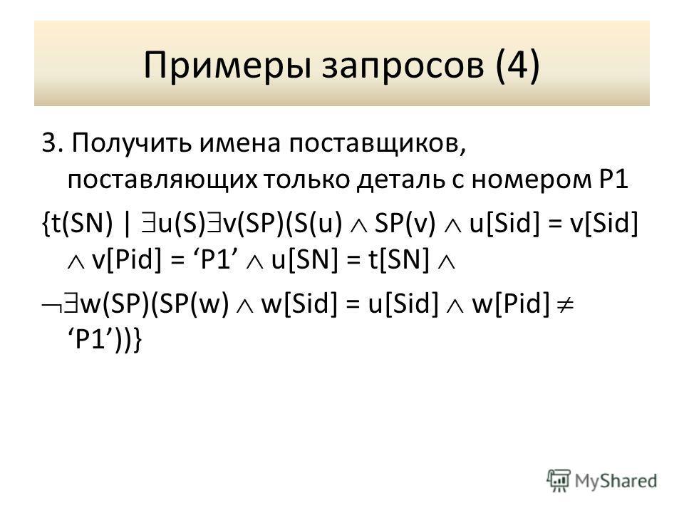 Примеры запросов (4) 3. Получить имена поставщиков, поставляющих только деталь с номером P1 {t(SN) | u(S) v(SP)(S(u) SP(v) u[Sid] = v[Sid] v[Pid] = P1 u[SN] = t[SN] w(SP)(SP(w) w[Sid] = u[Sid] w[Pid] P1))}