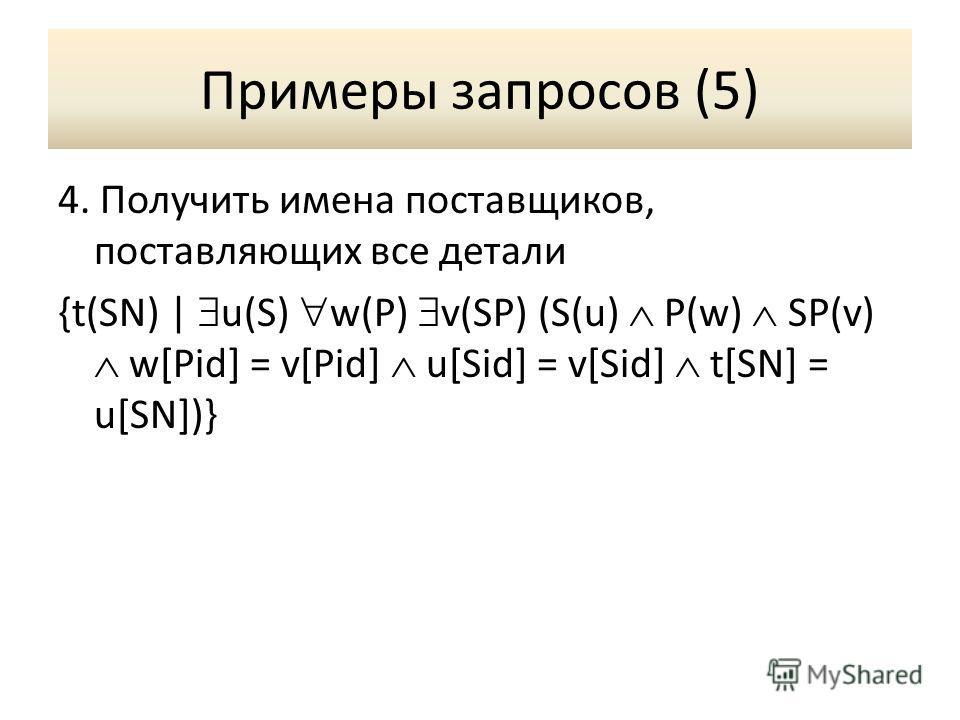 Примеры запросов (5) 4. Получить имена поставщиков, поставляющих все детали {t(SN) | u(S) w(P) v(SP) (S(u) P(w) SP(v) w[Pid] = v[Pid] u[Sid] = v[Sid] t[SN] = u[SN])}