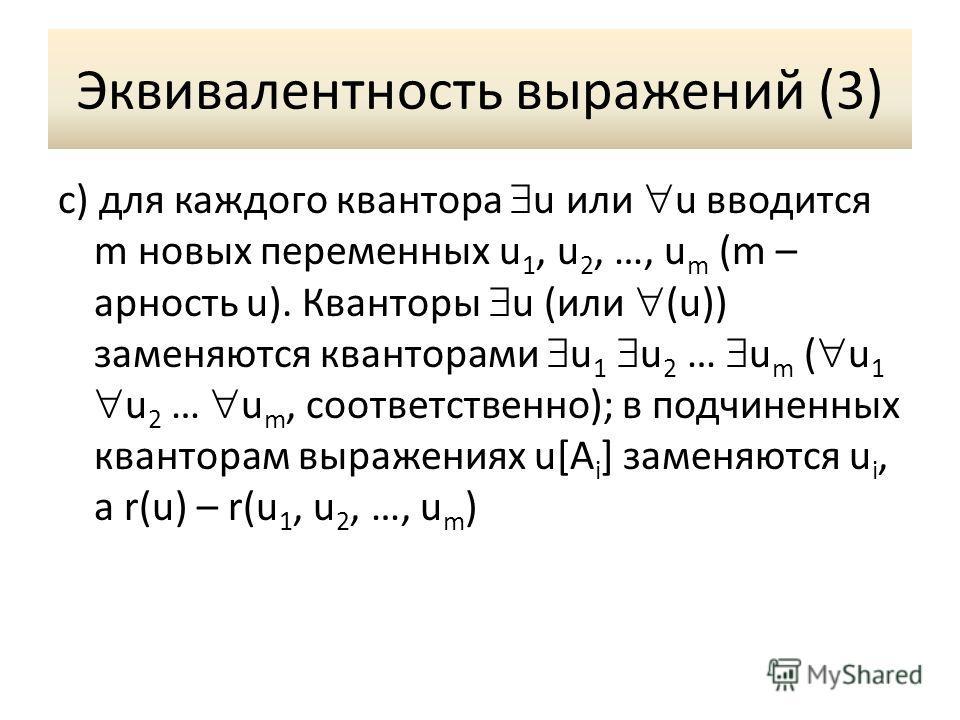 Эквивалентность выражений (3) c) для каждого квантора u или u вводится m новых переменных u 1, u 2, …, u m (m – арность u). Кванторы u (или (u)) заменяются кванторами u 1 u 2 … u m ( u 1 u 2 … u m, соответственно); в подчиненных кванторам выражениях