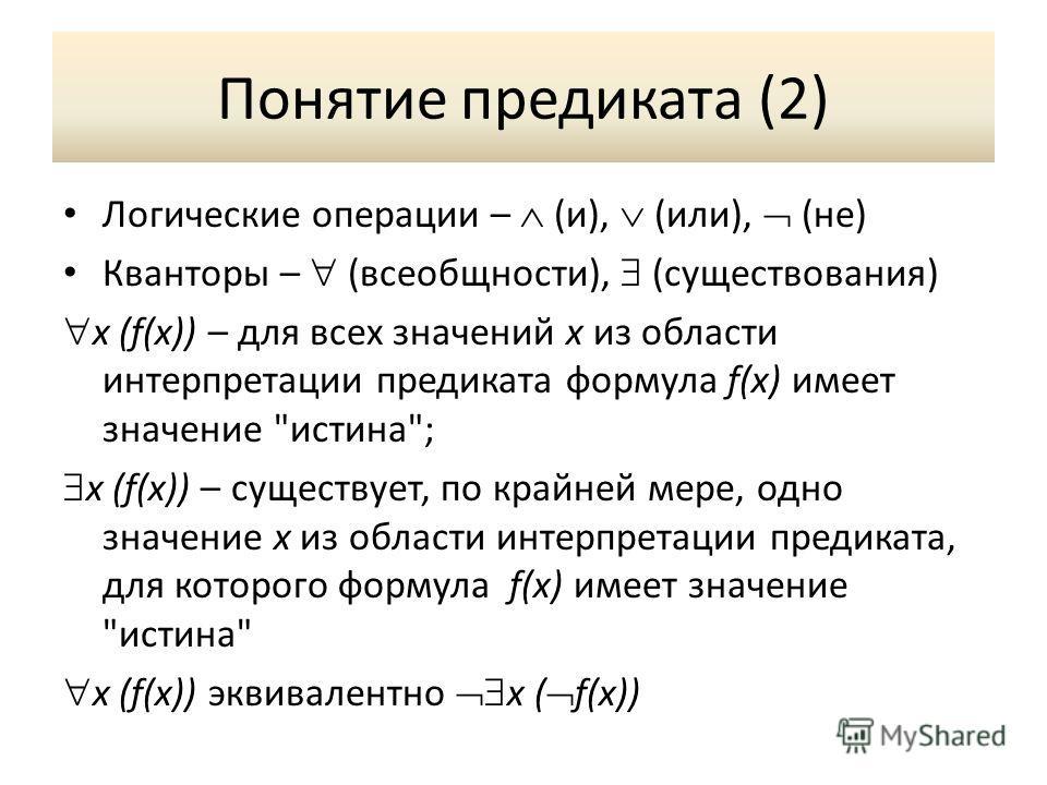 Понятие предиката (2) Логические операции – (и), (или), (не) Кванторы – (всеобщности), (существования) x (f(x)) – для всех значений x из области интерпретации предиката формула f(x) имеет значение