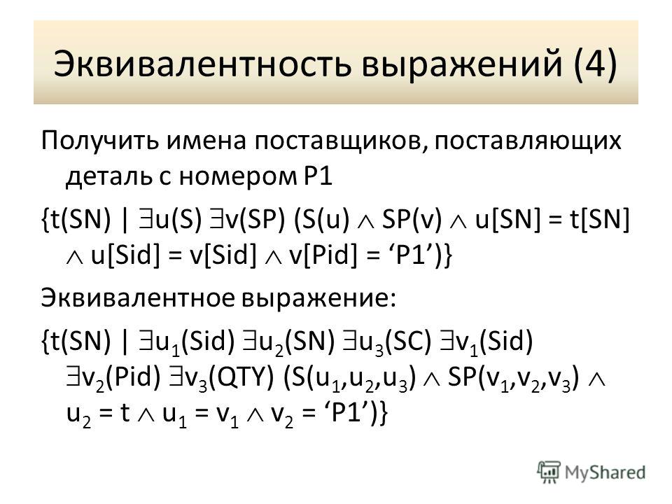 Эквивалентность выражений (4) Получить имена поставщиков, поставляющих деталь с номером P1 {t(SN) | u(S) v(SP) (S(u) SP(v) u[SN] = t[SN] u[Sid] = v[Sid] v[Pid] = P1)} Эквивалентное выражение: {t(SN) | u 1 (Sid) u 2 (SN) u 3 (SC) v 1 (Sid) v 2 (Pid) v