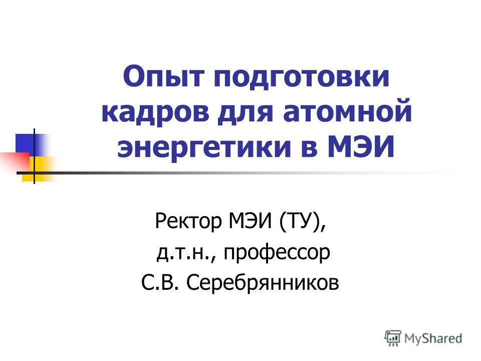 Опыт подготовки кадров для атомной энергетики в МЭИ Ректор МЭИ (ТУ), д.т.н., профессор С.В. Серебрянников