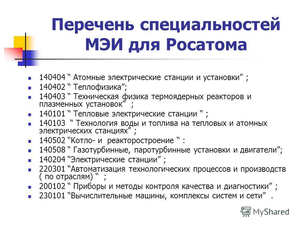 Перечень специальностей МЭИ для Росатома 140404 Атомные электрические станции и установки ; 140402 Теплофизика; 140403 Техническая физика термоядерных реакторов и плазменных установок ; 140101 Тепловые электрические станции ; 140103 Технология воды и