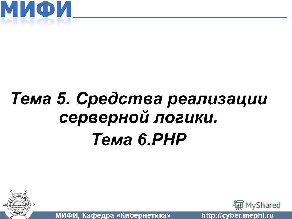 Тема 5. Средства реализации серверной логики. Тема 6.PHP МИФИ, Кафедра «Кибернетика»http://cyber.mephi.ru