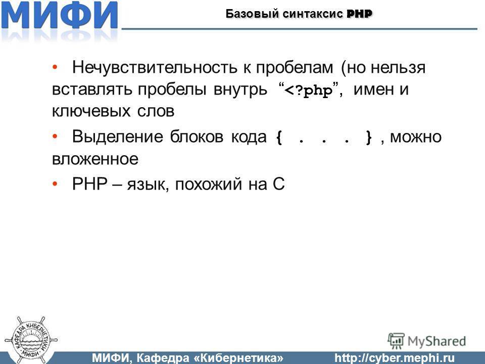 МИФИ, Кафедра «Кибернетика»http://cyber.mephi.ru Базовый синтаксис PHP Нечувствительность к пробелам (но нельзя вставлять пробелы внутрь
