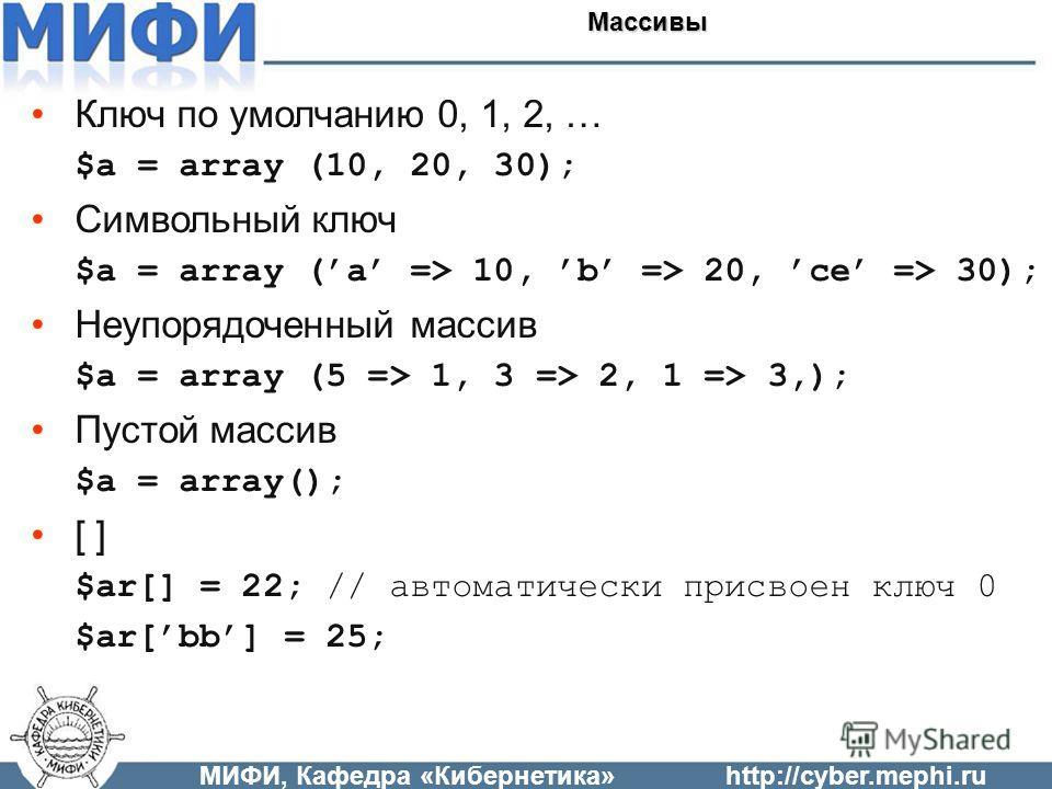 Ключ по умолчанию 0, 1, 2, … $a = array (10, 20, 30); Символьный ключ $a = array (a => 10, b => 20, ce => 30); Неупорядоченный массив $a = array (5 => 1, 3 => 2, 1 => 3,); Пустой массив $a = array(); [ ] $ar[] = 22; // автоматически присвоен ключ 0 $