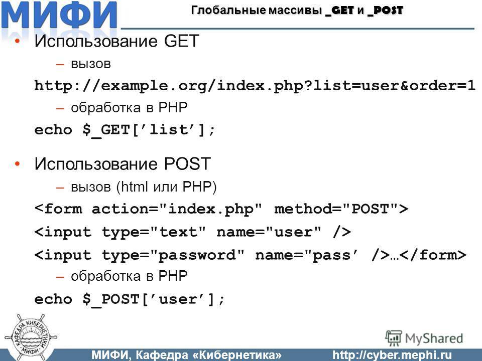 Использование GET –вызов http://example.org/index.php?list=user&order=1 –обработка в PHP echo $_GET[list]; Использование POST –вызов (html или PHP) … –обработка в PHP echo $_POST[user]; МИФИ, Кафедра «Кибернетика»http://cyber.mephi.ru Глобальные масс