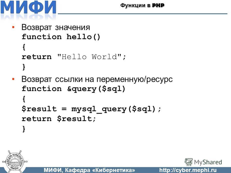 Возврат значения function hello() { return Hello World; } Возврат ссылки на переменную/ресурс function &query($sql) { $result = mysql_query($sql); return $result; } МИФИ, Кафедра «Кибернетика»http://cyber.mephi.ru Функции в PHP