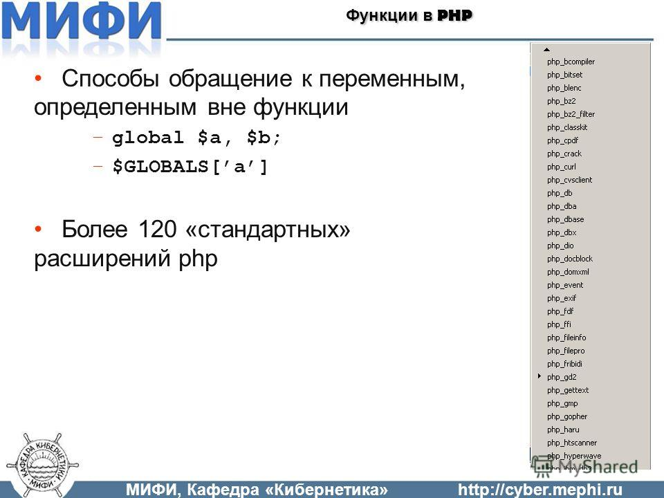 Способы обращение к переменным, определенным вне функции –global $a, $b; –$GLOBALS[a] Более 120 «стандартных» расширений php МИФИ, Кафедра «Кибернетика»http://cyber.mephi.ru Функции в PHP