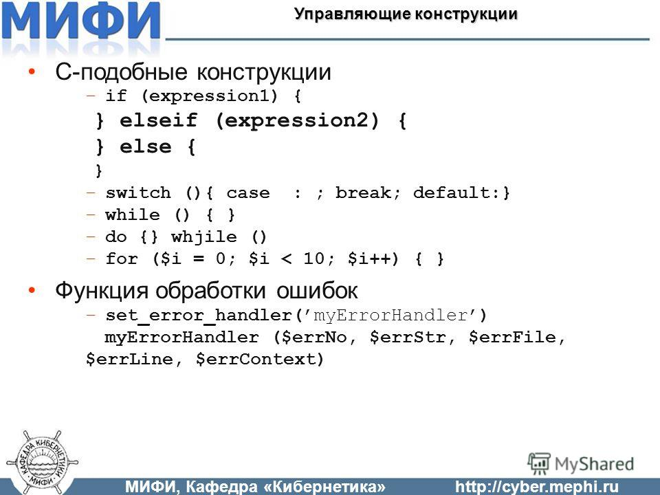C-подобные конструкции –if (expression1) { } elseif (expression2) { } else { } –switch (){ case : ; break; default:} –while () { } –do {} whjile () –for ($i = 0; $i < 10; $i++) { } Функция обработки ошибок –set_error_handler(myErrorHandler) myErrorHa