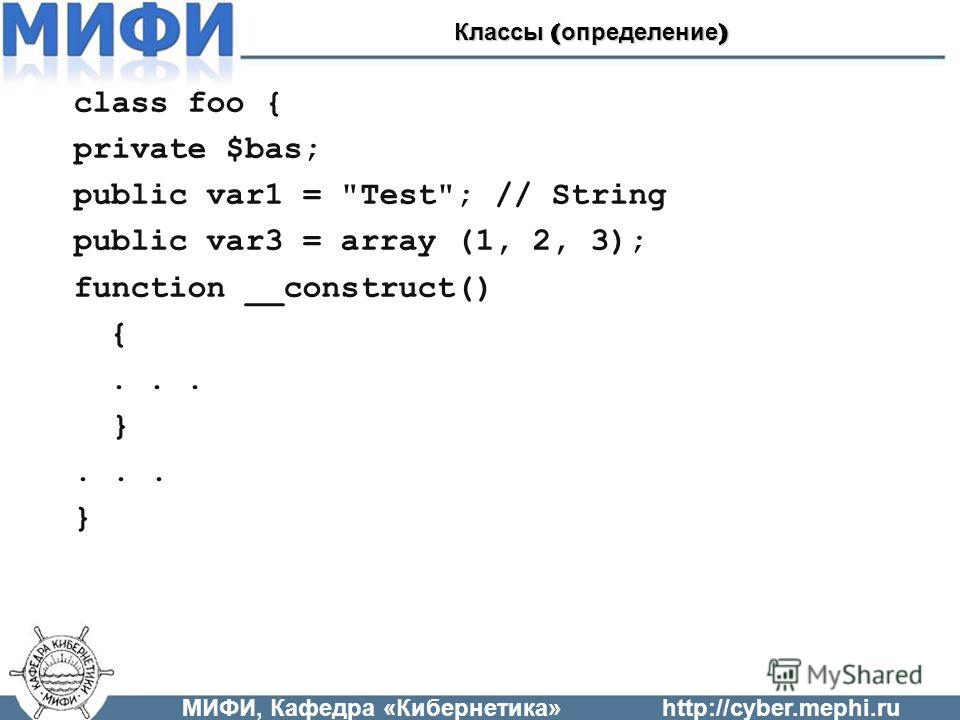 class foo { private $bas; public var1 = Test; // String public var3 = array (1, 2, 3); function __construct() {... }... } МИФИ, Кафедра «Кибернетика»http://cyber.mephi.ru Классы ( определение )
