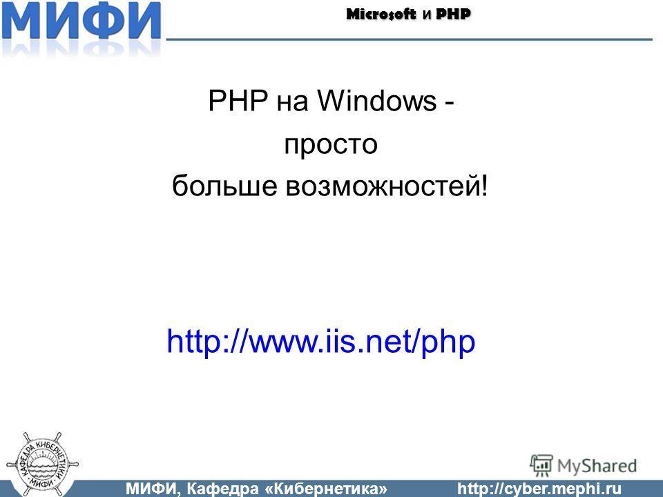 МИФИ, Кафедра «Кибернетика»http://cyber.mephi.ru Microsoft и PHP PHP на Windows - просто больше возможностей! http://www.iis.net/php