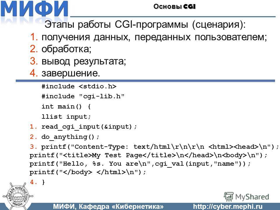 МИФИ, Кафедра «Кибернетика»http://cyber.mephi.ru Основы CGI Этапы работы CGI-программы (сценария): 1.получения данных, переданных пользователем; 2.обработка; 3.вывод результата; 4.завершение. #include #include