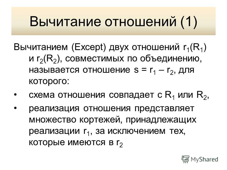 Вычитание отношений (1) Вычитанием (Except) двух отношений r 1 (R 1 ) и r 2 (R 2 ), совместимых по объединению, называется отношение s = r 1 – r 2, для которого: схема отношения совпадает с R 1 или R 2, реализация отношения представляет множество кор