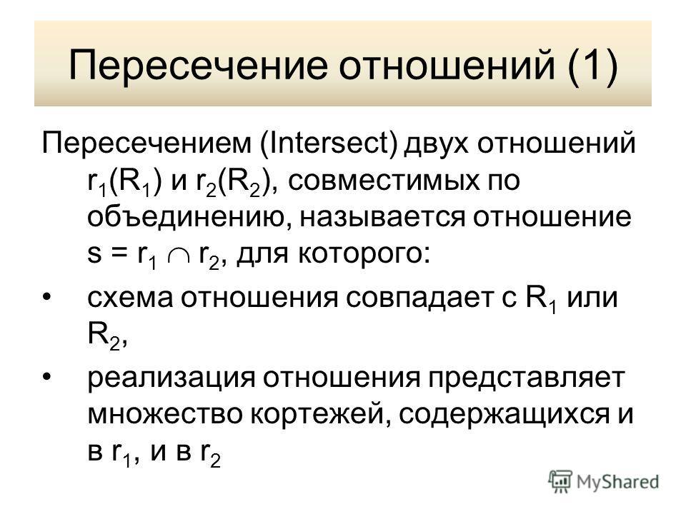 Пересечение отношений (1) Пересечением (Intersect) двух отношений r 1 (R 1 ) и r 2 (R 2 ), совместимых по объединению, называется отношение s = r 1 r 2, для которого: схема отношения совпадает с R 1 или R 2, реализация отношения представляет множеств